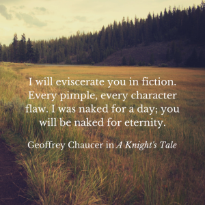 I will eviscerate you in fiction. Every